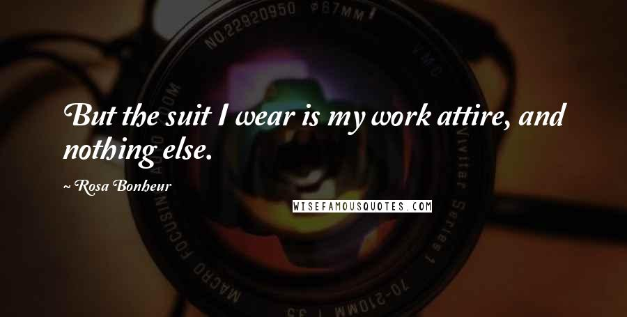 Rosa Bonheur quotes: But the suit I wear is my work attire, and nothing else.