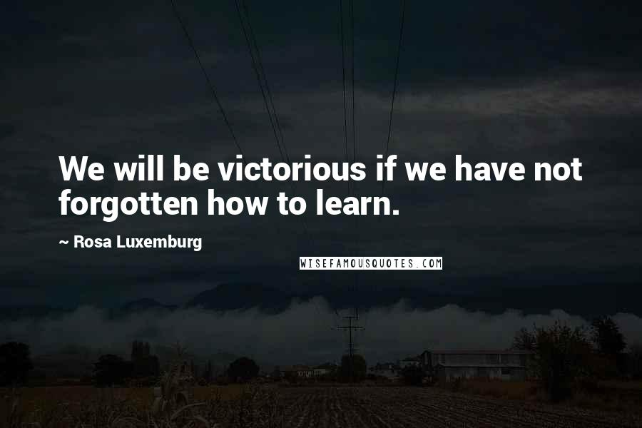 Rosa Luxemburg quotes: We will be victorious if we have not forgotten how to learn.