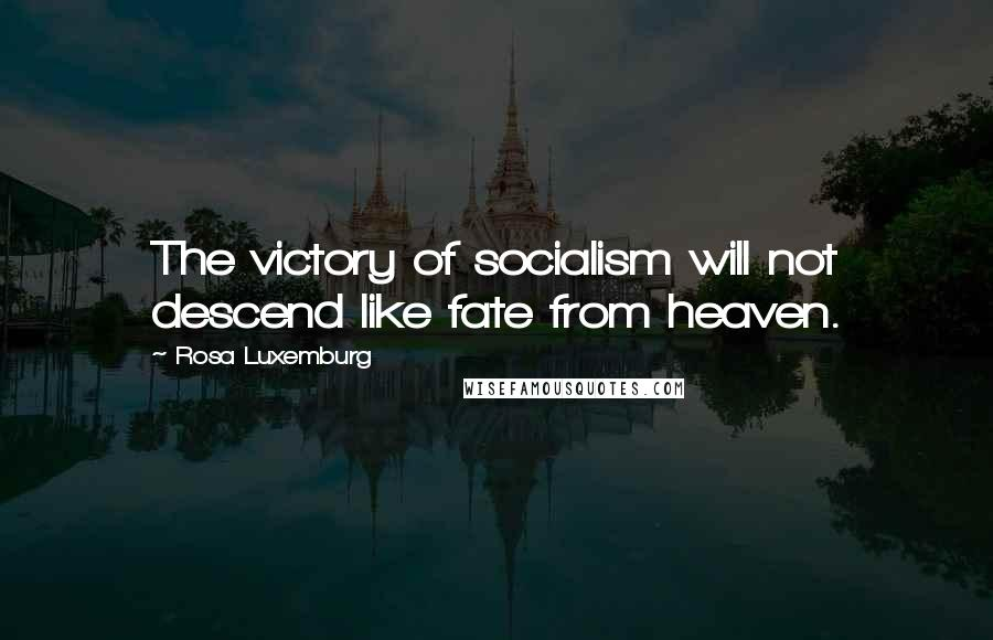 Rosa Luxemburg quotes: The victory of socialism will not descend like fate from heaven.