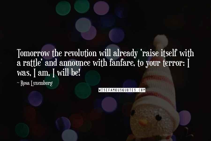 Rosa Luxemburg quotes: Tomorrow the revolution will already 'raise itself with a rattle' and announce with fanfare, to your terror: I was, I am, I will be!
