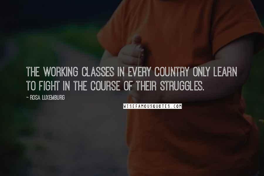 Rosa Luxemburg quotes: The working classes in every country only learn to fight in the course of their struggles.