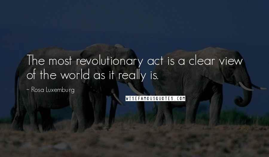 Rosa Luxemburg quotes: The most revolutionary act is a clear view of the world as it really is.
