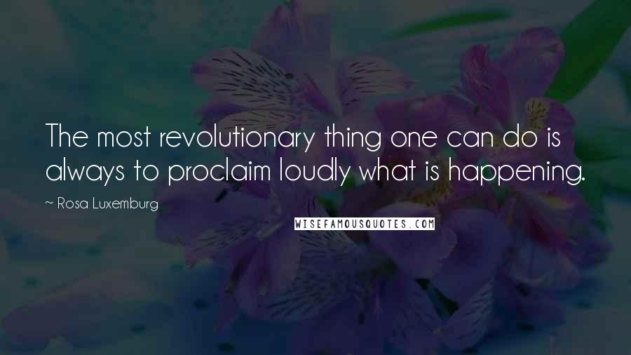 Rosa Luxemburg quotes: The most revolutionary thing one can do is always to proclaim loudly what is happening.