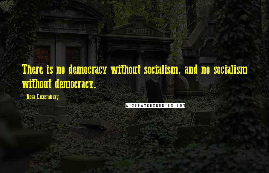 Rosa Luxemburg quotes: There is no democracy without socialism, and no socialism without democracy.