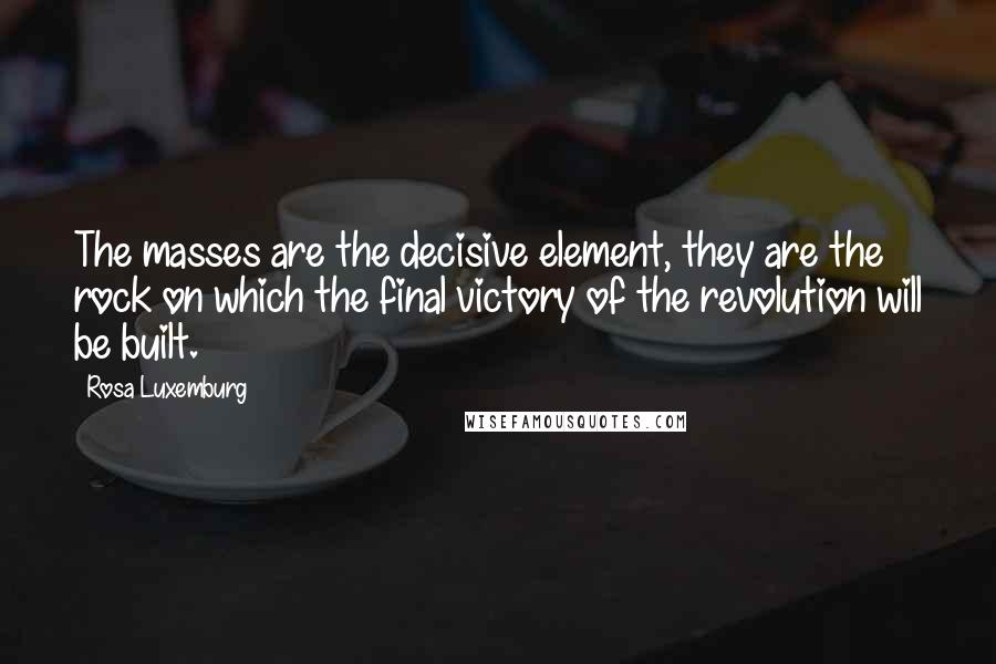 Rosa Luxemburg quotes: The masses are the decisive element, they are the rock on which the final victory of the revolution will be built.