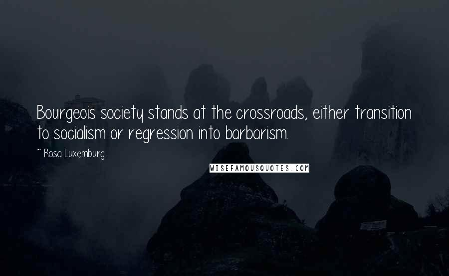 Rosa Luxemburg quotes: Bourgeois society stands at the crossroads, either transition to socialism or regression into barbarism.