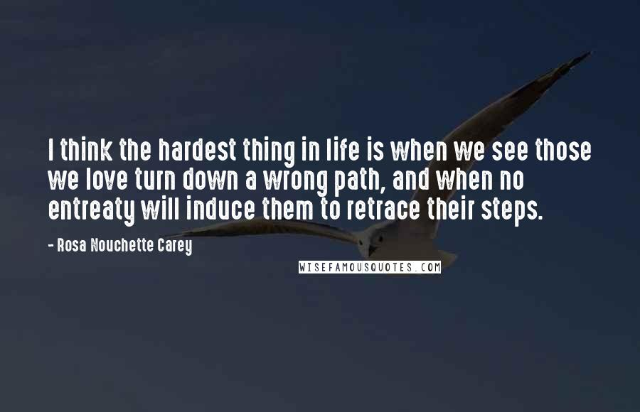 Rosa Nouchette Carey quotes: I think the hardest thing in life is when we see those we love turn down a wrong path, and when no entreaty will induce them to retrace their steps.