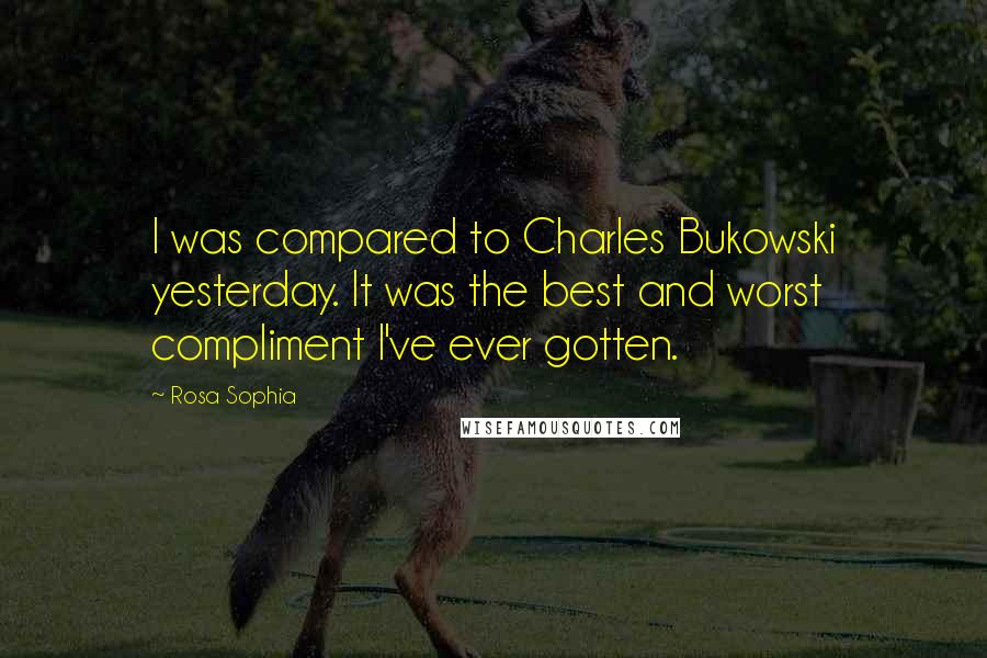 Rosa Sophia quotes: I was compared to Charles Bukowski yesterday. It was the best and worst compliment I've ever gotten.