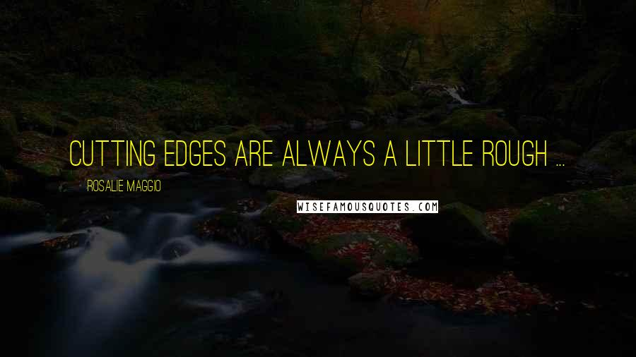 Rosalie Maggio quotes: Cutting edges are always a little rough ...