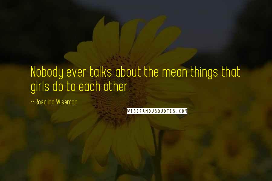 Rosalind Wiseman quotes: Nobody ever talks about the mean things that girls do to each other.