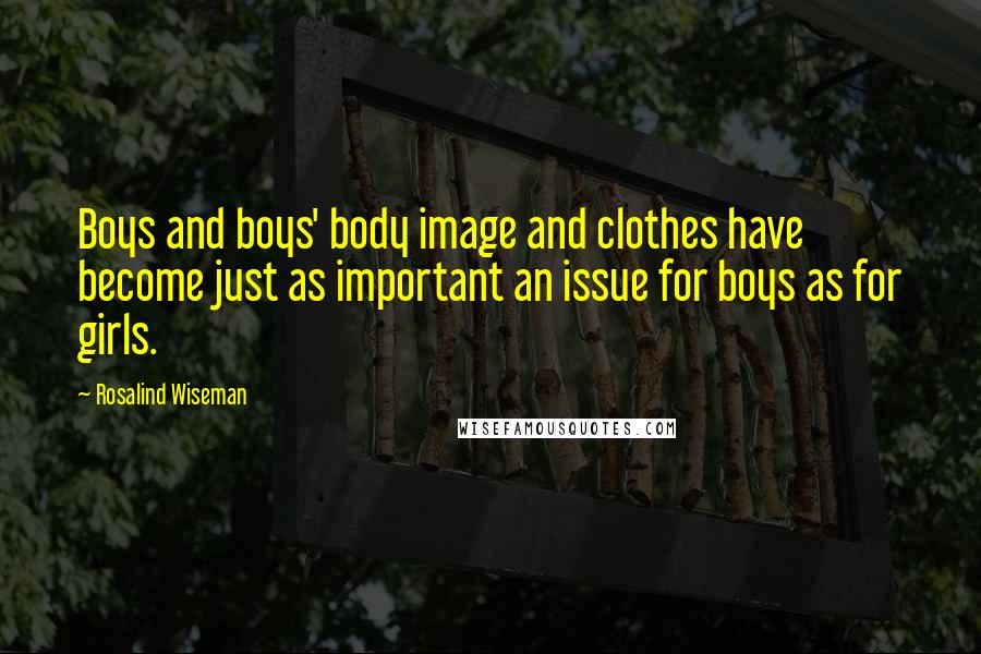 Rosalind Wiseman quotes: Boys and boys' body image and clothes have become just as important an issue for boys as for girls.