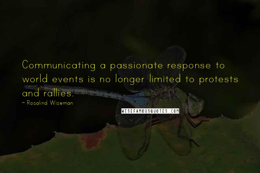 Rosalind Wiseman quotes: Communicating a passionate response to world events is no longer limited to protests and rallies.