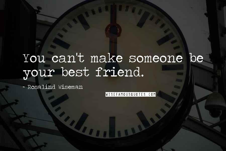 Rosalind Wiseman quotes: You can't make someone be your best friend.