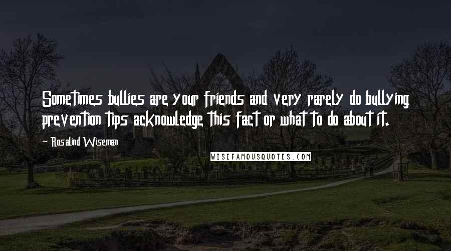 Rosalind Wiseman quotes: Sometimes bullies are your friends and very rarely do bullying prevention tips acknowledge this fact or what to do about it.