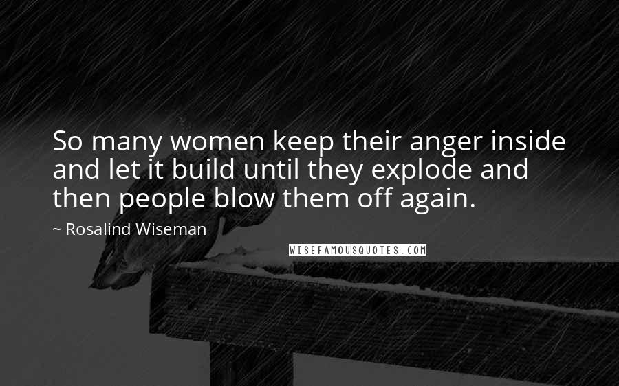 Rosalind Wiseman quotes: So many women keep their anger inside and let it build until they explode and then people blow them off again.