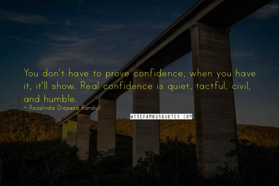 Rosalinda Oropeza Randall quotes: You don't have to prove confidence; when you have it, it'll show. Real confidence is quiet, tactful, civil, and humble.