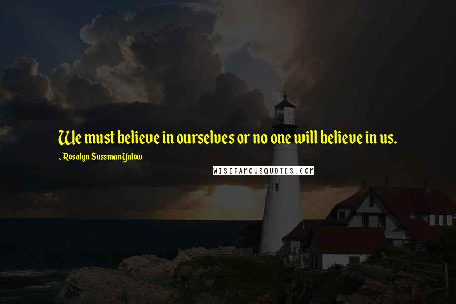 Rosalyn Sussman Yalow quotes: We must believe in ourselves or no one will believe in us.