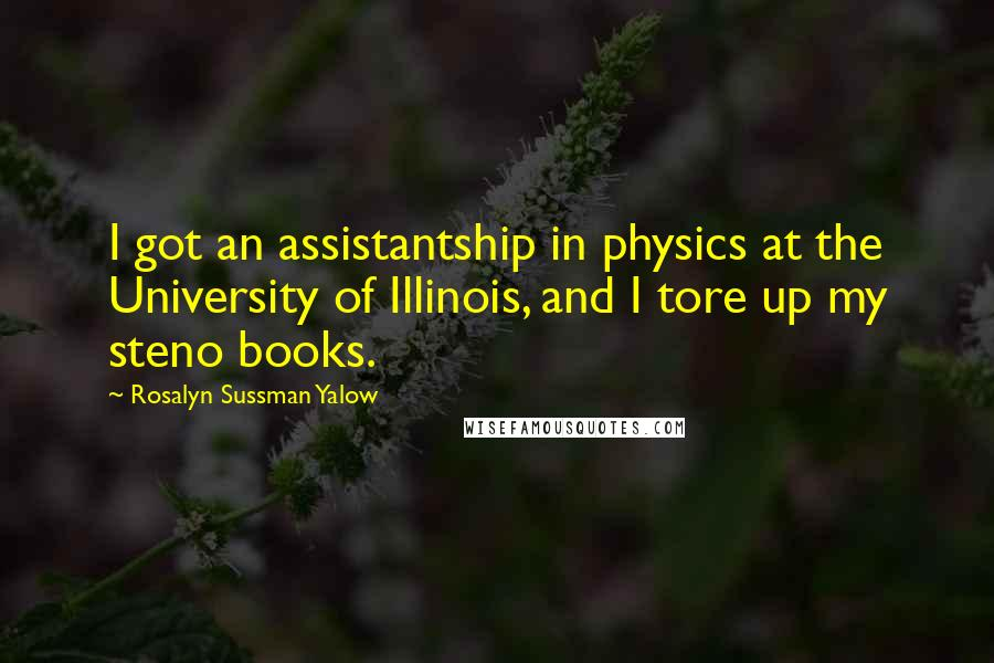 Rosalyn Sussman Yalow quotes: I got an assistantship in physics at the University of Illinois, and I tore up my steno books.