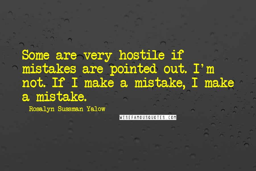 Rosalyn Sussman Yalow quotes: Some are very hostile if mistakes are pointed out. I'm not. If I make a mistake, I make a mistake.