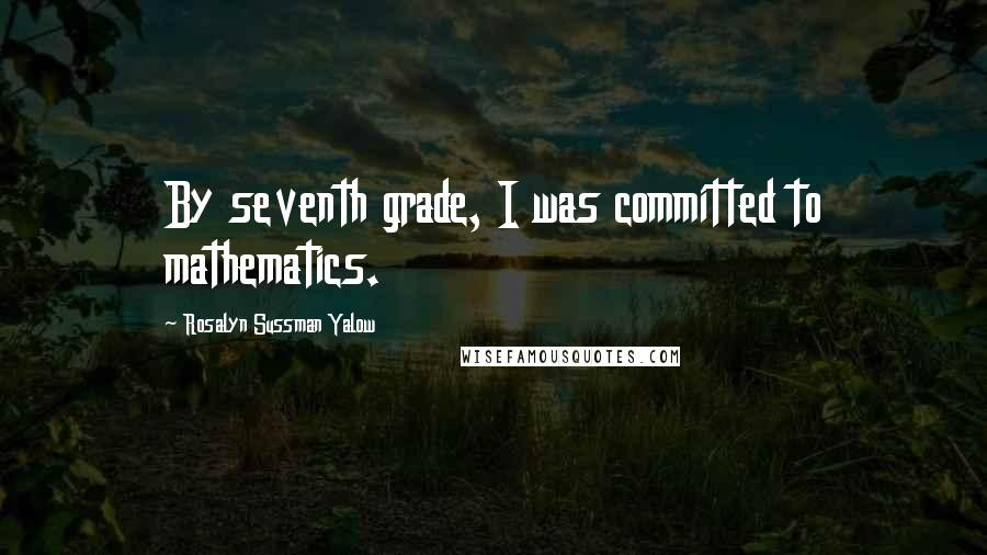 Rosalyn Sussman Yalow quotes: By seventh grade, I was committed to mathematics.