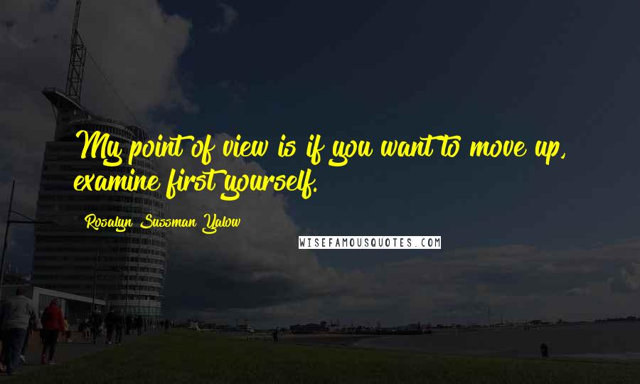 Rosalyn Sussman Yalow quotes: My point of view is if you want to move up, examine first yourself.