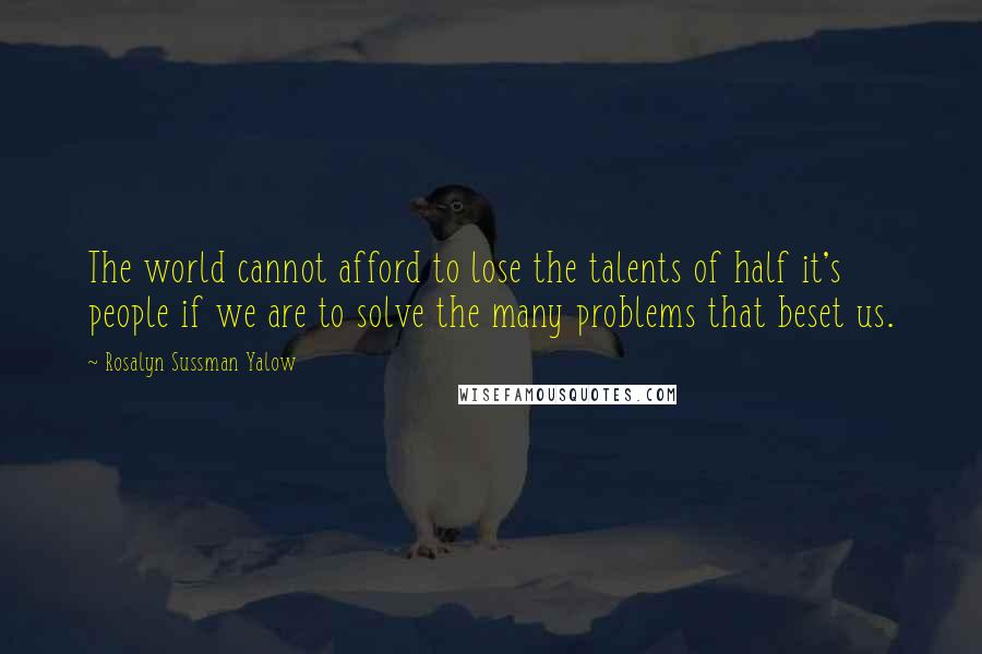 Rosalyn Sussman Yalow quotes: The world cannot afford to lose the talents of half it's people if we are to solve the many problems that beset us.