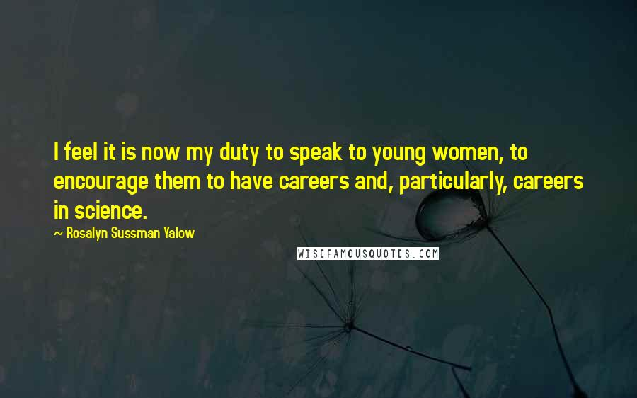 Rosalyn Sussman Yalow quotes: I feel it is now my duty to speak to young women, to encourage them to have careers and, particularly, careers in science.