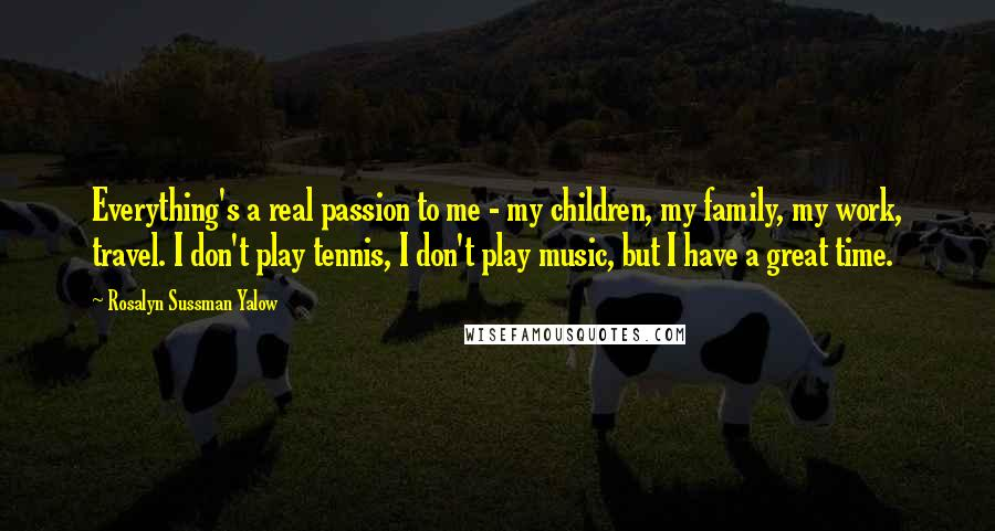 Rosalyn Sussman Yalow quotes: Everything's a real passion to me - my children, my family, my work, travel. I don't play tennis, I don't play music, but I have a great time.