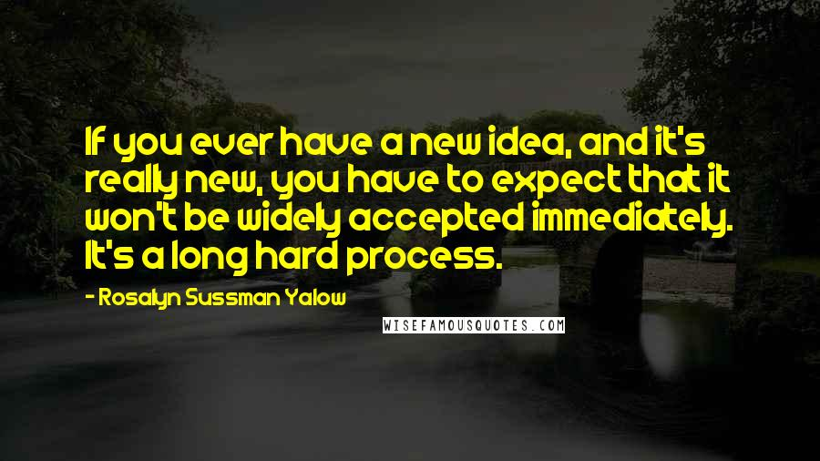 Rosalyn Sussman Yalow quotes: If you ever have a new idea, and it's really new, you have to expect that it won't be widely accepted immediately. It's a long hard process.
