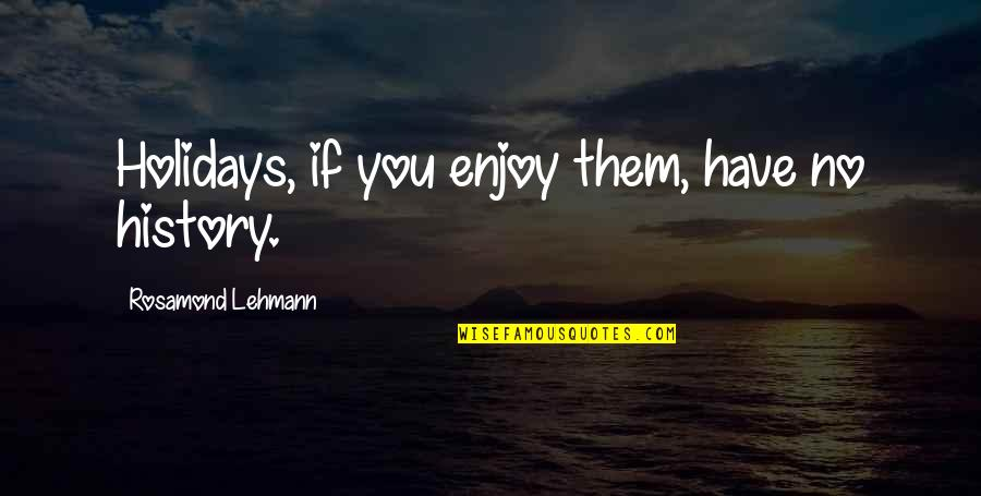 Rosamond's Quotes By Rosamond Lehmann: Holidays, if you enjoy them, have no history.