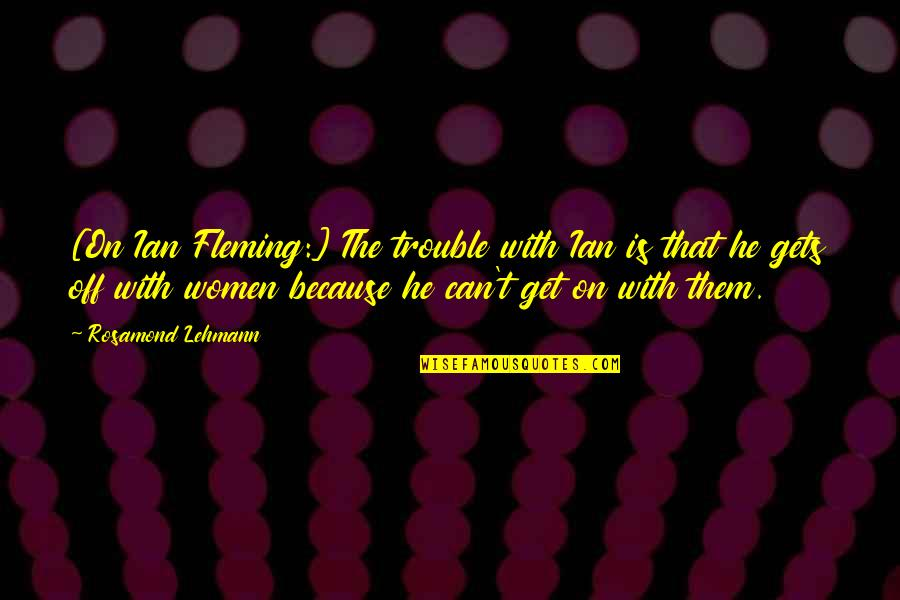 Rosamond's Quotes By Rosamond Lehmann: [On Ian Fleming:] The trouble with Ian is