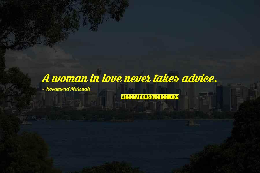 Rosamond's Quotes By Rosamond Marshall: A woman in love never takes advice.