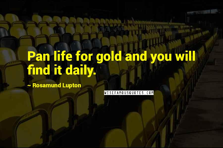 Rosamund Lupton quotes: Pan life for gold and you will find it daily.