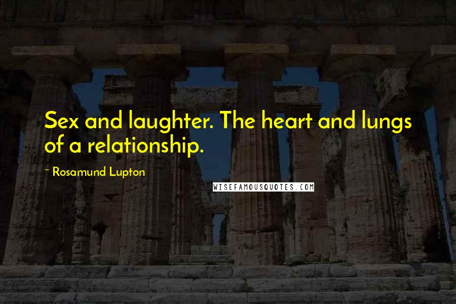 Rosamund Lupton quotes: Sex and laughter. The heart and lungs of a relationship.