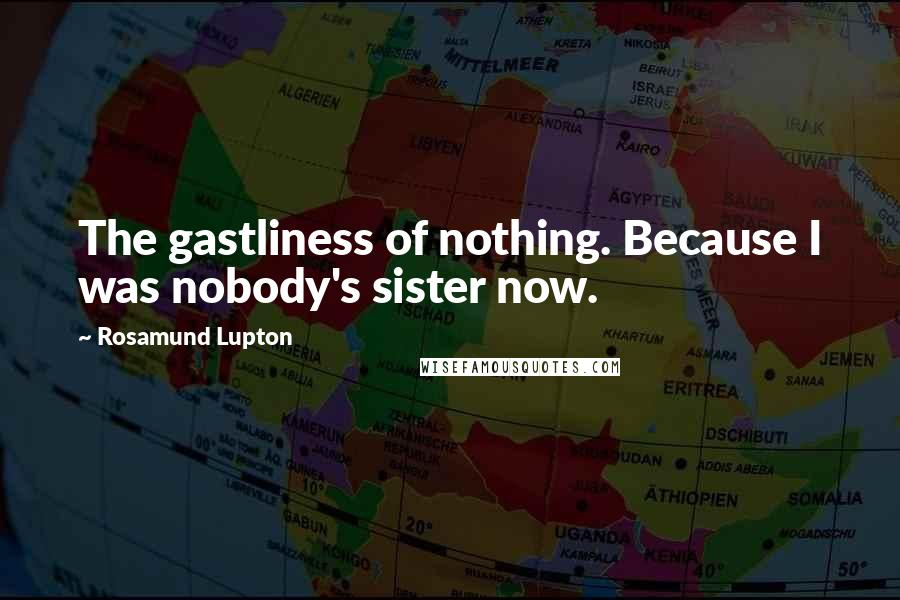 Rosamund Lupton quotes: The gastliness of nothing. Because I was nobody's sister now.