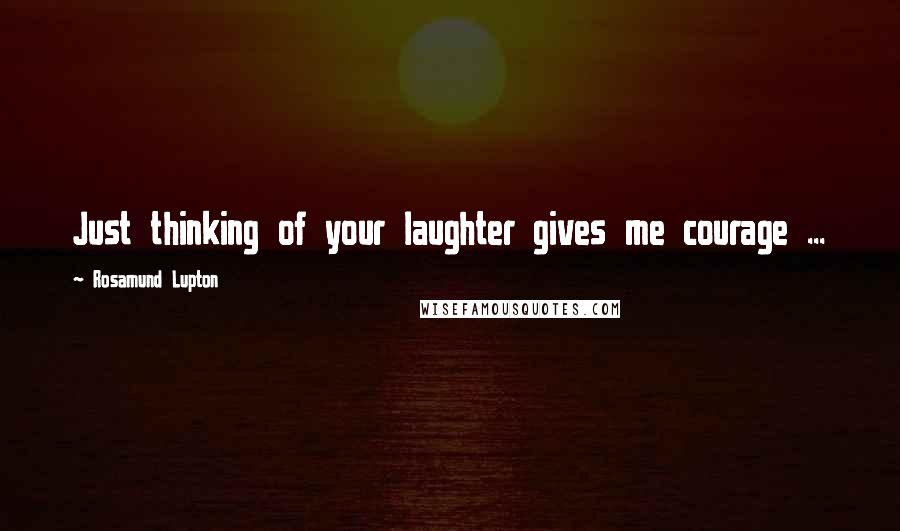 Rosamund Lupton quotes: Just thinking of your laughter gives me courage ...