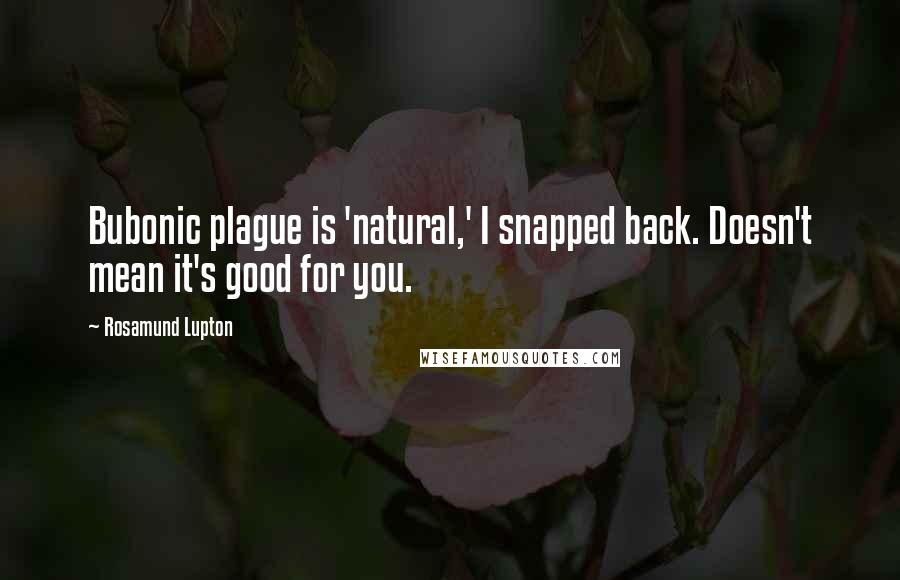 Rosamund Lupton quotes: Bubonic plague is 'natural,' I snapped back. Doesn't mean it's good for you.