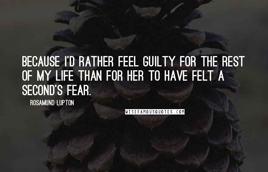 Rosamund Lupton quotes: Because I'd rather feel guilty for the rest of my life than for her to have felt a second's fear.