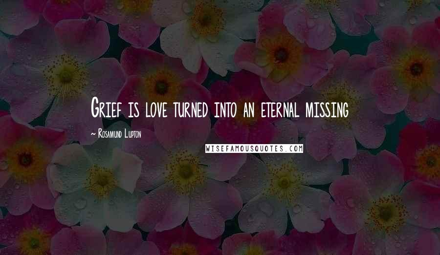 Rosamund Lupton quotes: Grief is love turned into an eternal missing