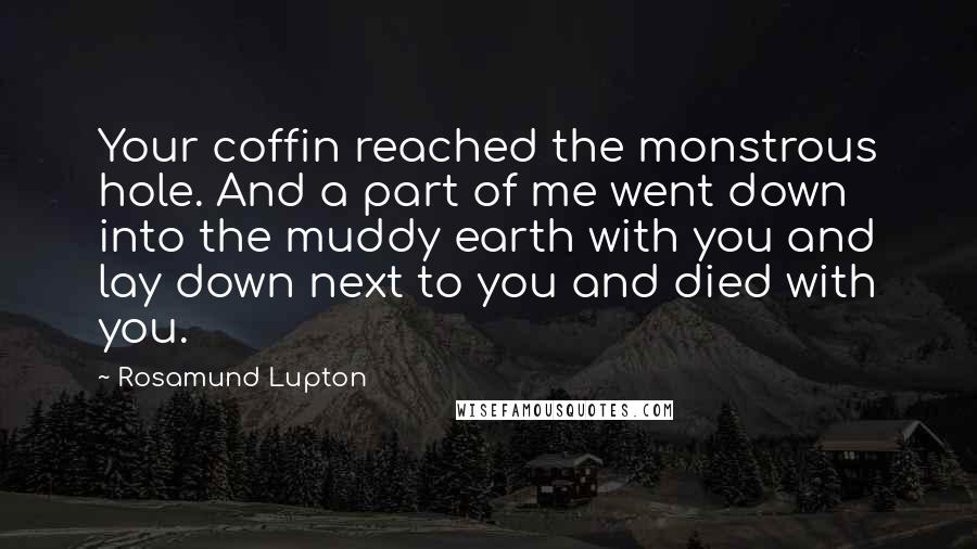 Rosamund Lupton quotes: Your coffin reached the monstrous hole. And a part of me went down into the muddy earth with you and lay down next to you and died with you.