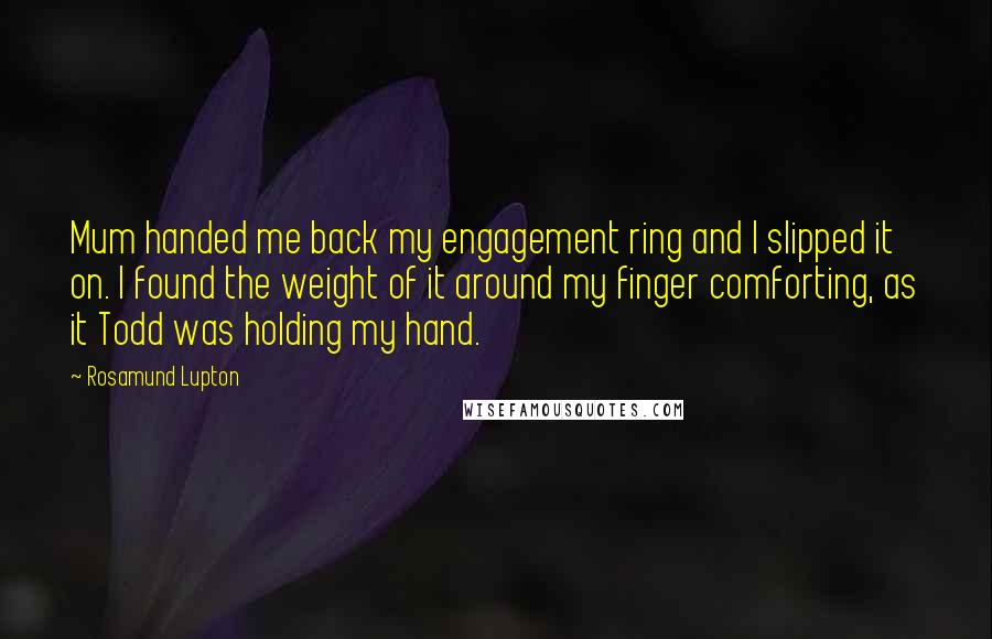Rosamund Lupton quotes: Mum handed me back my engagement ring and I slipped it on. I found the weight of it around my finger comforting, as it Todd was holding my hand.