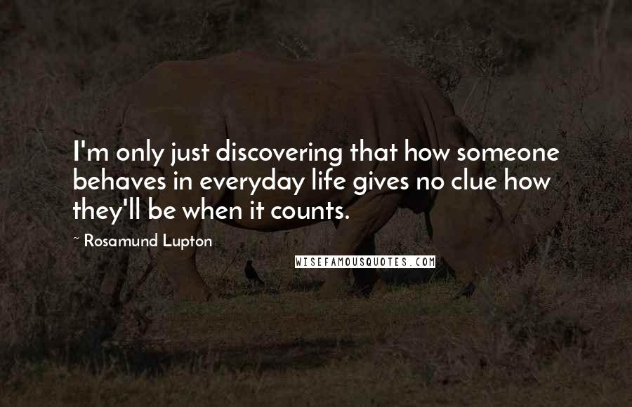 Rosamund Lupton quotes: I'm only just discovering that how someone behaves in everyday life gives no clue how they'll be when it counts.