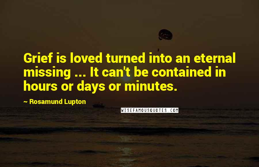 Rosamund Lupton quotes: Grief is loved turned into an eternal missing ... It can't be contained in hours or days or minutes.