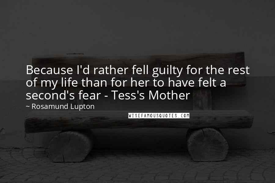 Rosamund Lupton quotes: Because I'd rather fell guilty for the rest of my life than for her to have felt a second's fear - Tess's Mother