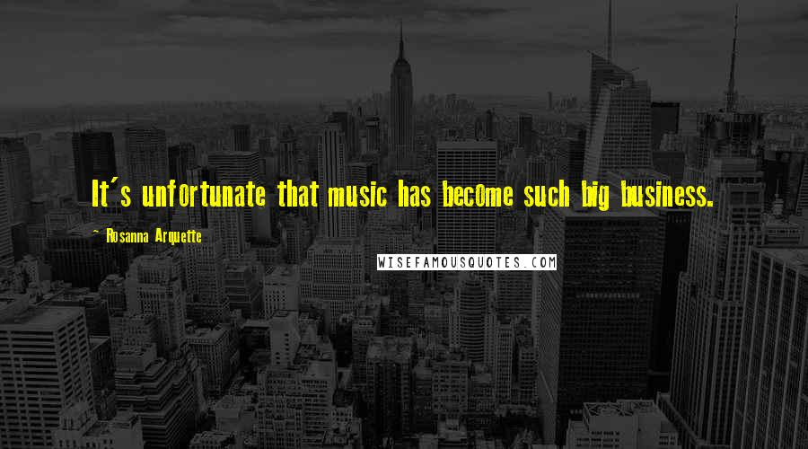 Rosanna Arquette quotes: It's unfortunate that music has become such big business.