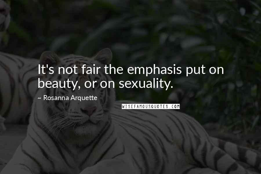 Rosanna Arquette quotes: It's not fair the emphasis put on beauty, or on sexuality.