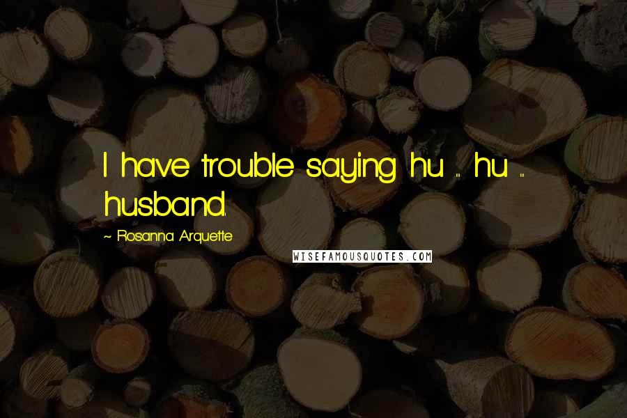 Rosanna Arquette quotes: I have trouble saying hu ... hu ... husband.