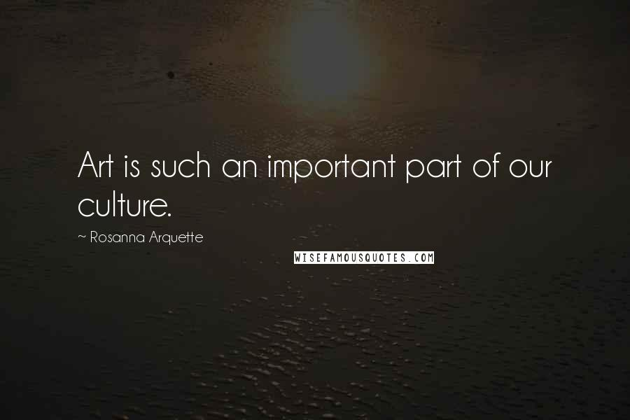 Rosanna Arquette quotes: Art is such an important part of our culture.