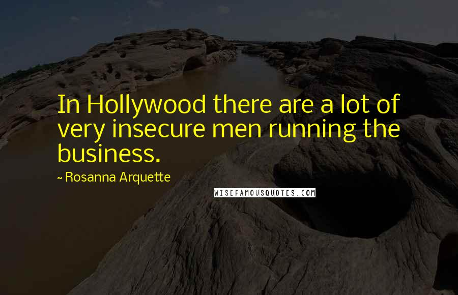 Rosanna Arquette quotes: In Hollywood there are a lot of very insecure men running the business.