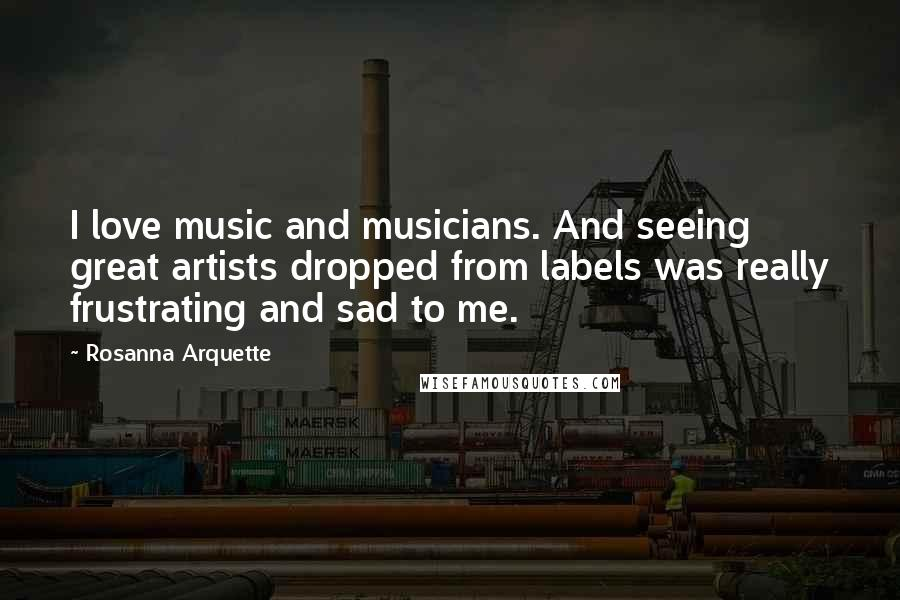 Rosanna Arquette quotes: I love music and musicians. And seeing great artists dropped from labels was really frustrating and sad to me.